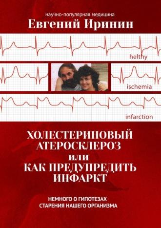 Евгений Иринин, Холестериновый атеросклероз, илиКакпредупредить инфаркт. Немного огипотезах старения нашего организма