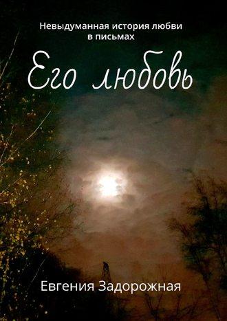 Евгения Задорожная, Его любовь. Невыдуманная история любви вписьмах