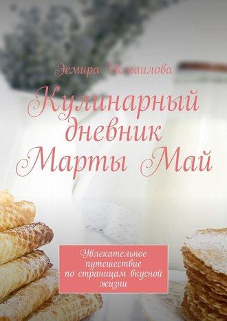 Эсмира Исмаилова, Кулинарный дневник МартыМай. Увлекательное путешествие постраницам вкусной жизни
