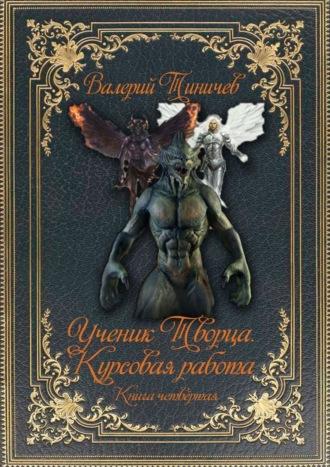 Валерий Тиничев, Ученик Творца. Курсовая работа. Книга четвёртая