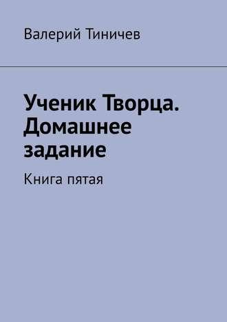 Валерий Тиничев, Ученик Творца. Домашнее задание. Книга пятая