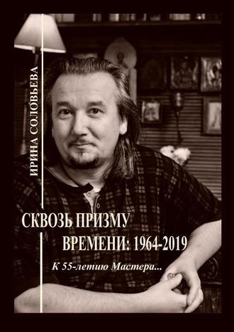 Ирина Соловьёва, Сквозь призму времени: 1964—2019. К 55-летию Мастера…