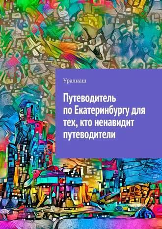 Уралнаш, Путеводитель поЕкатеринбургу для тех, кто ненавидит путеводители