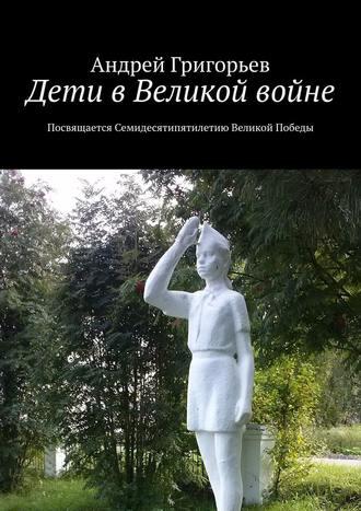 Андрей Григорьев, Дети вВеликой войне. Посвящается семидесятипятилетию Великой Победы