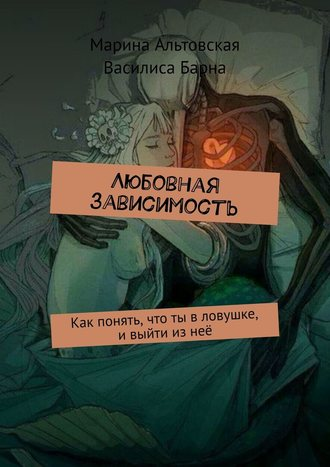 Василиса Барна, Марина Альтовская, Любовная зависимость. Как понять, что ты вловушке, ивыйти изнеё