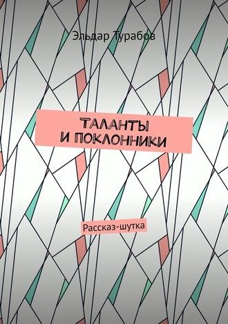 Эльдар Турабов, Таланты ипоклонники. Рассказ-шутка