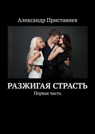 Александр Приставнев, Разжигая страсть. Первая часть