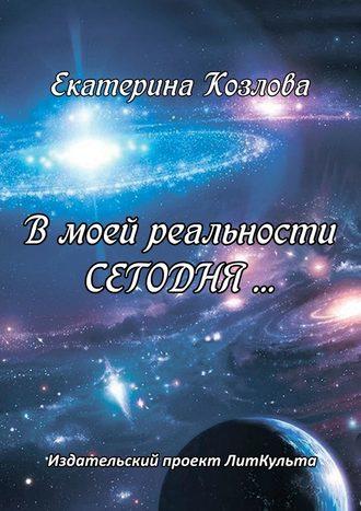 Екатерина Козлова, Вмоей реальности СЕГОДНЯ…