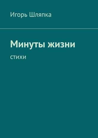 Игорь Шляпка, Минуты жизни. Стихи
