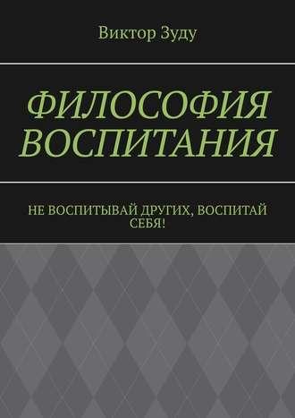 Виктор Зуду, Философия воспитания. Не воспитывай других, воспитай себя!