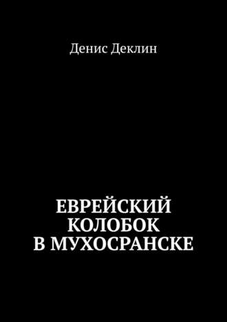 Денис Деклин, Еврейский колобок вМухосранске