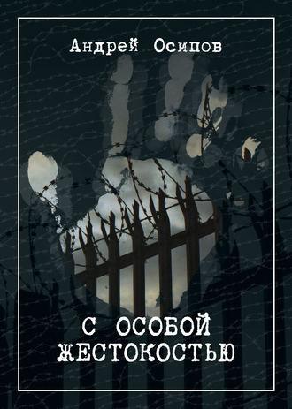 Андрей Осипов, С особой жестокостью