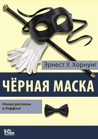 Эрнест Уильям Хорнунг, Черная маска. Избранные рассказы о Раффлсе