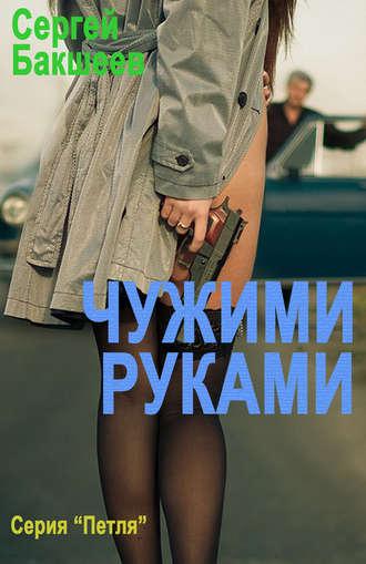 Сергей Бакшеев, Чужими руками