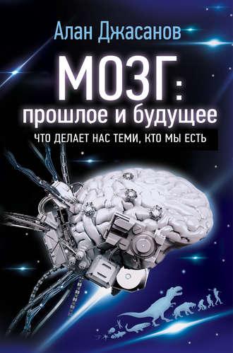 Алан Джасанов, Мозг: прошлое и будущее. Что делает нас теми, кто мы есть