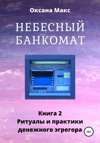 Оксана Макс, Небесный банкомат. Книга 2. Ритуалы и практики денежного эгрегора