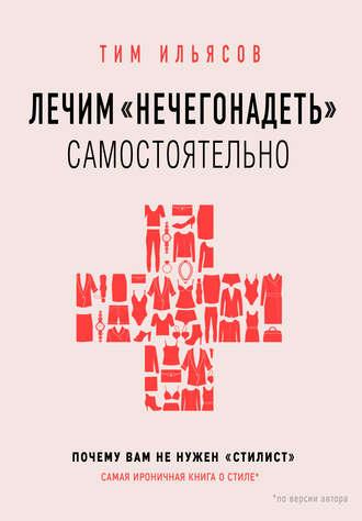 Тим Ильясов, Лечим «нечегонадеть» самостоятельно, или Почему вам не нужен «стилист»