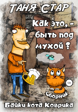 Таня Стар, Как это, быть под мухой? Сборник. Серия «Байки кота Коврика»