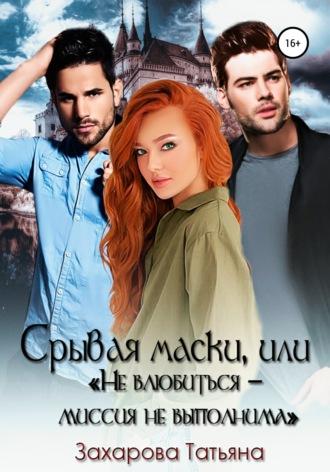 Татьяна Захарова, Срывая маски, или «Не влюбится»– миссия невыполнима
