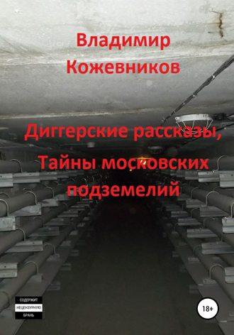 Владимир Кожевников, Диггерские рассказы, тайны московских подземелий