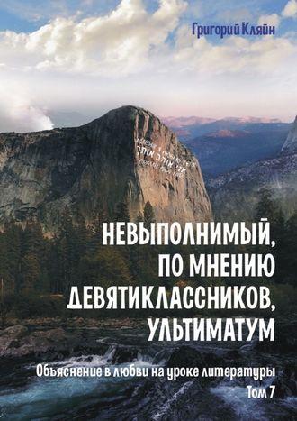 Григорий Кляйн, Невыполнимый, помнению девятиклассников, ультиматум. Объяснение в любви на уроке литературы. Том 7