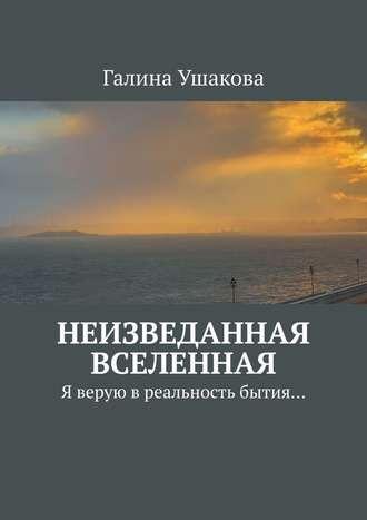 Галина Ушакова, Неизведанная Вселенная. Я верую в реальность бытия…