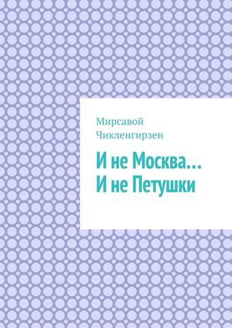 Мирсавой Чикленгирзен, ИнеМосква… ИнеПетушки