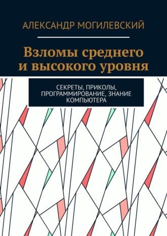 Дмитрий Деминчук, Взломы среднего ивысокого уровня. Секреты, приколы, программирование, знание компьютера
