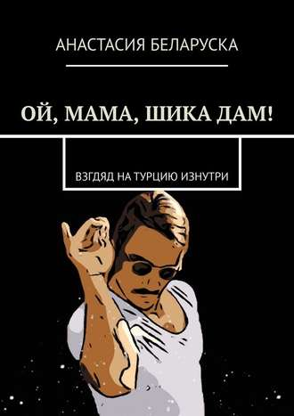 Анастасия Беларуска, Ой, мама, шикадам! Взгляд на Турцию изнутри