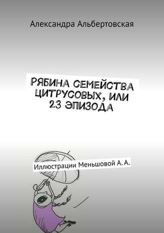 Александра Альбертовская, Рябина семейства цитрусовых, или 23эпизода. Иллюстрации МеньшовойА.А.