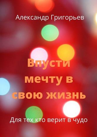 Александр Григорьев, Впусти мечту всвою жизнь