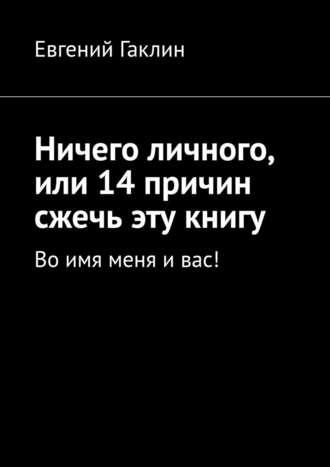 Евгений Гаклин, Ничего личного, или 14причин сжечь эту книгу. Воимя меня ивас!