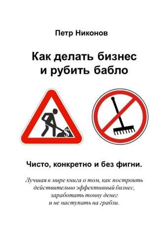 Петр Никонов, Как делать бизнес ирубить бабло. Чисто, конкретно и без фигни