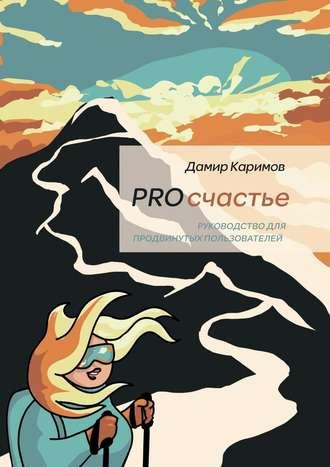 Дамир Каримов, PROсчастье. Руководство для продвинутых пользователей