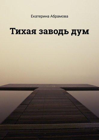 Екатерина Абрамова, Тихая заводьдум