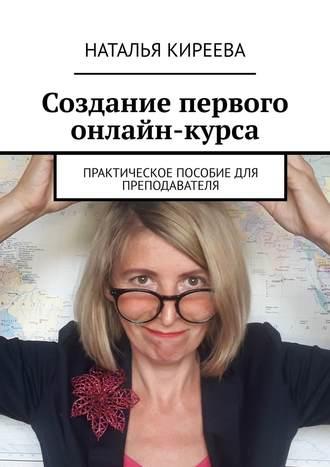 Наталья Киреева, Создание первого онлайн-курса. Практическое пособие для преподавателя