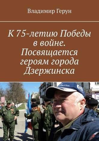 Владимир Герун, К75-летию Победы ввойне. Посвящается героям города Дзержинска
