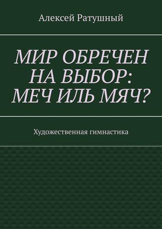 Алексей Ратушный, Мир обречен навыбор: меч ильмяч? Художественная гимнастика