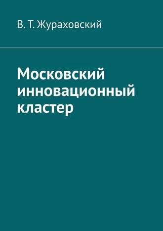 В. Жураховский, Инновационный кластер (ИК) Москвы. Что добавить и изъять из ИК для наивысшей эффективности его работы