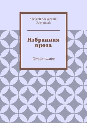 Алексей Ратушный, Избранная проза. Самое-самое