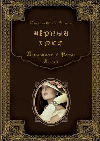 Татьяна Олива Моралес, Чёрныйхлеб. Исторический роман. Книга 3