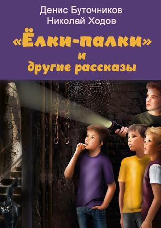 Денис Буточников, Николай Ходов, «Ёлки-палки» идругие рассказы