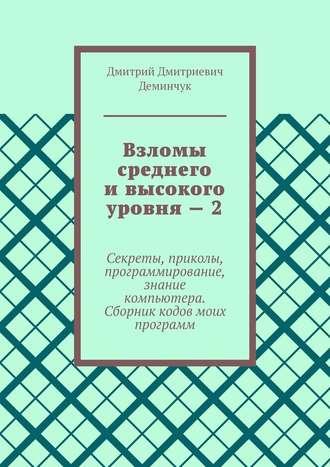 Дмитрий Деминчук, Взломы среднего ивысокого уровня–2. Секреты, приколы, программирование, знание компьютера. Cборник кодов моих программ