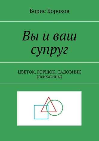 Борис Борохов, Вы иваш супруг. ЦВЕТОК, ГОРШОК, САДОВНИК (психотипы)