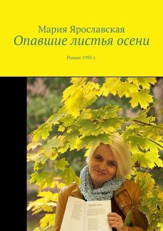 Мария Ярославская, Опавшие листья осени. Роман 1995 г.