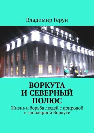 Владимир Герун, Воркута иСеверный полюс. Жизнь иборьба людей сприродой взаполярной Воркуте