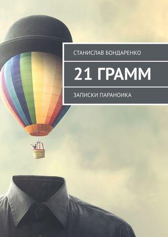 Станислав Бондаренко, 21грамм. Записки параноика