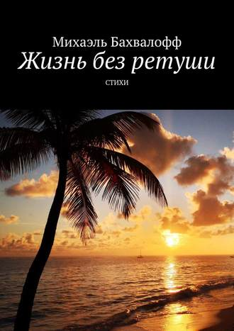 Михаэль Бахвалофф, Жизнь без ретуши. Стихи