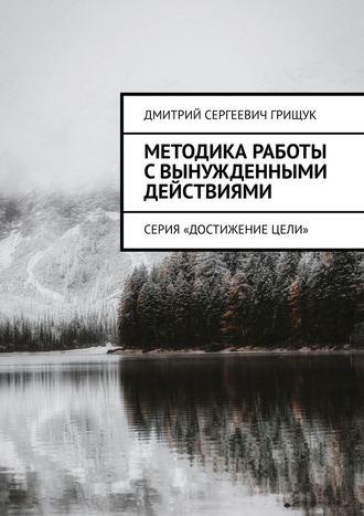 Дмитрий Грищук, Методика работы свынужденными действиями. Серия «Достижениецели»
