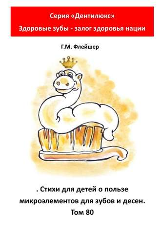 Г. Флейшер, Стихи для детей опользе микроэлементов для зубов идесен. Том80. Серия «Дентилюкс». Здоровые зубы – залог здоровья нации